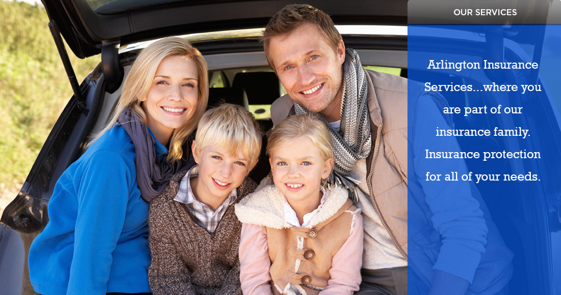 Arlington Insurance Services...where you are part of our insurance family. Insurance protection for all of your needs.